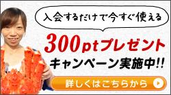 入会するだけで今すぐ使える300ptプレゼントキャンペーン実施中!